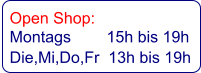 Open Shop:   Montags        15h bis 19h   Die,Mi,Do,Fr  13h bis 19h